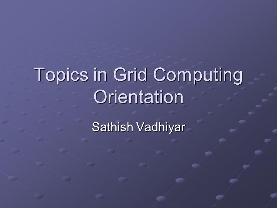 Topics in Grid Computing Orientation Sathish Vadhiyar