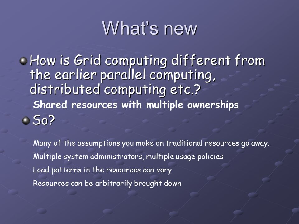 What's new How is Grid computing different from the earlier parallel computing, distributed computing etc..