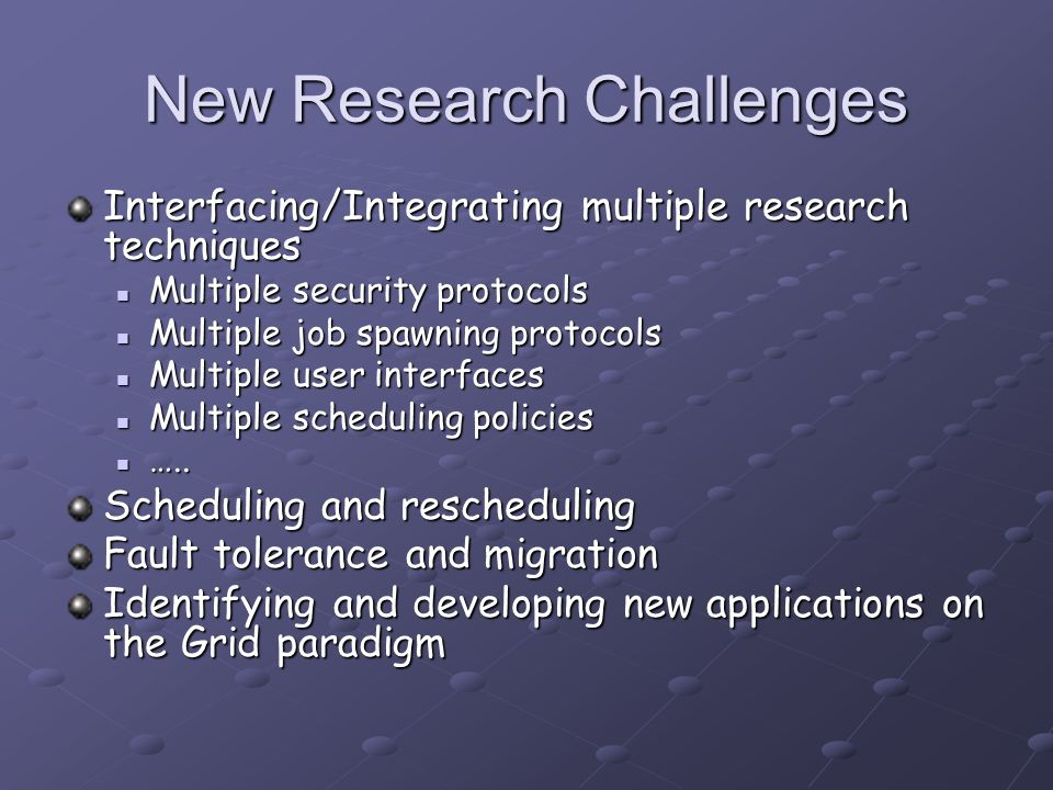 New Research Challenges Interfacing/Integrating multiple research techniques Multiple security protocols Multiple security protocols Multiple job spawning protocols Multiple job spawning protocols Multiple user interfaces Multiple user interfaces Multiple scheduling policies Multiple scheduling policies …..