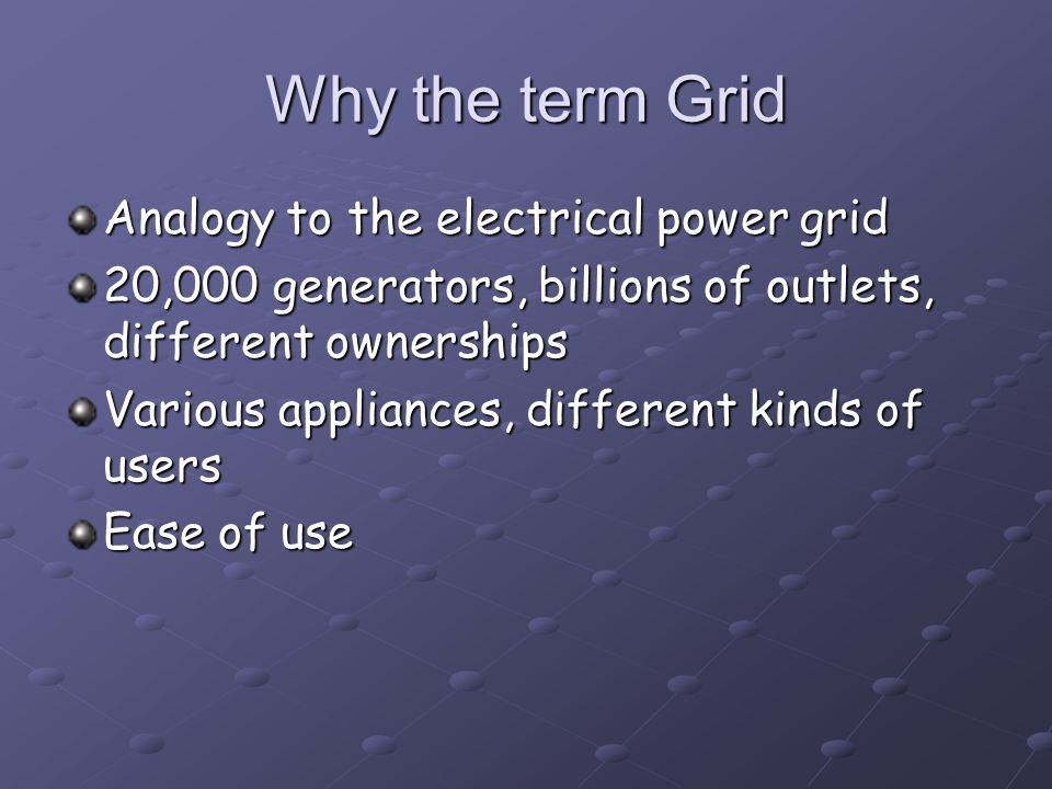 Why the term Grid Analogy to the electrical power grid 20,000 generators, billions of outlets, different ownerships Various appliances, different kinds of users Ease of use