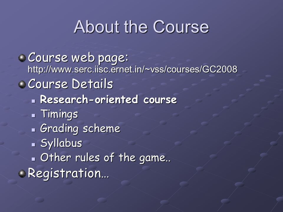 About the Course Course web page: http://www.serc.iisc.ernet.in/~vss/courses/GC2008 Course Details Research-oriented course Research-oriented course Timings Timings Grading scheme Grading scheme Syllabus Syllabus Other rules of the game..