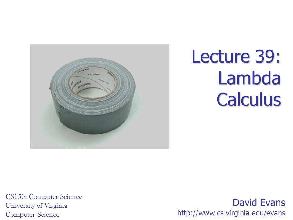 David Evans http://www.cs.virginia.edu/evans CS150: Computer Science University of Virginia Computer Science Lecture 39: Lambda Calculus