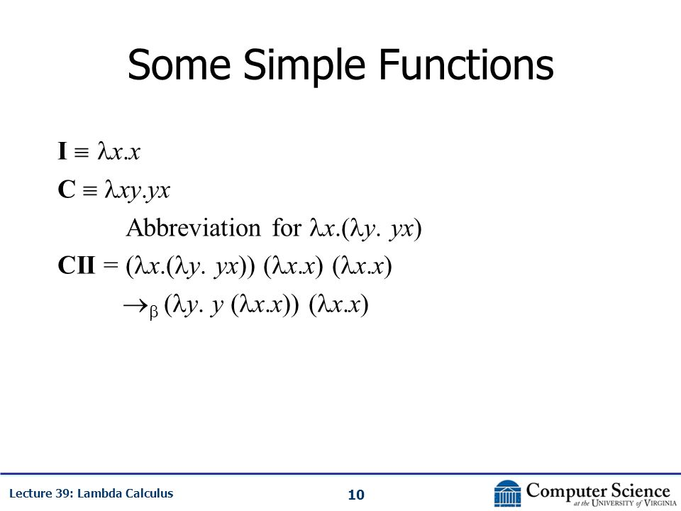 10 Lecture 39: Lambda Calculus Some Simple Functions I  x.x C  xy.yx Abbreviation for x.( y.