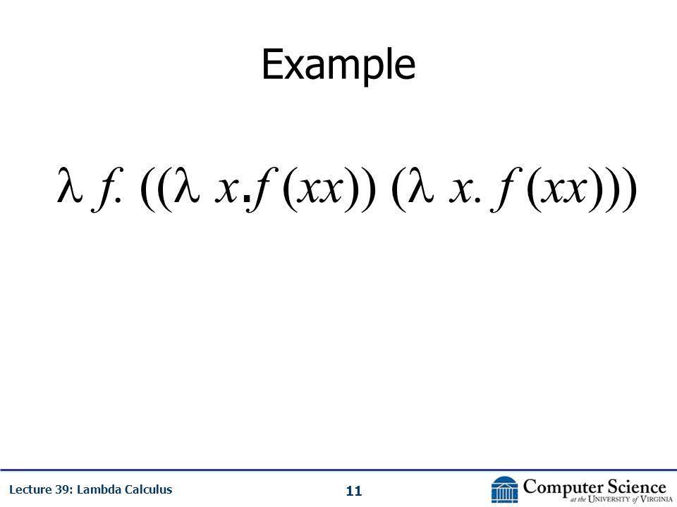 11 Lecture 39: Lambda Calculus Example f. (( x. f (xx)) ( x. f (xx)))