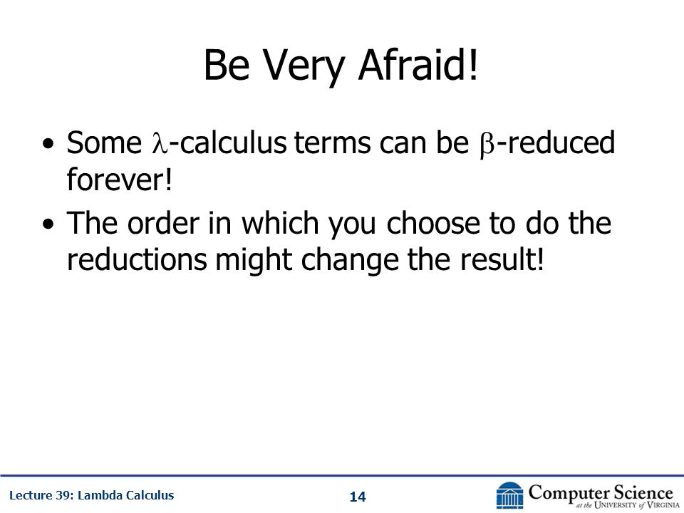 14 Lecture 39: Lambda Calculus Be Very Afraid. Some -calculus terms can be  -reduced forever.