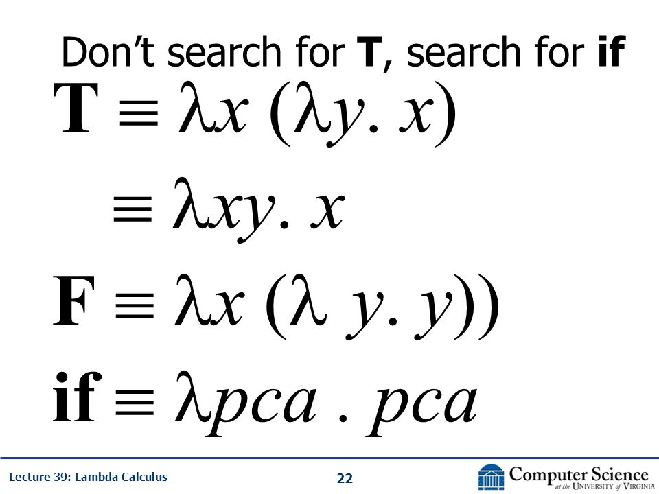 22 Lecture 39: Lambda Calculus Don't search for T, search for if T  x ( y.