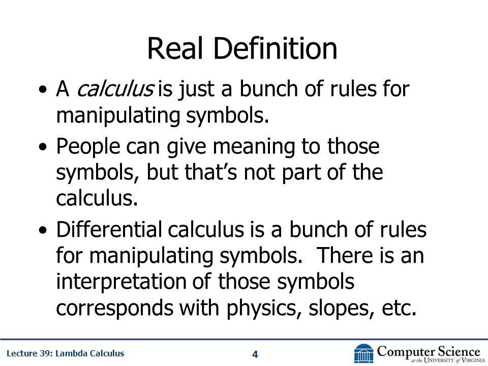 4 Lecture 39: Lambda Calculus Real Definition A calculus is just a bunch of rules for manipulating symbols.