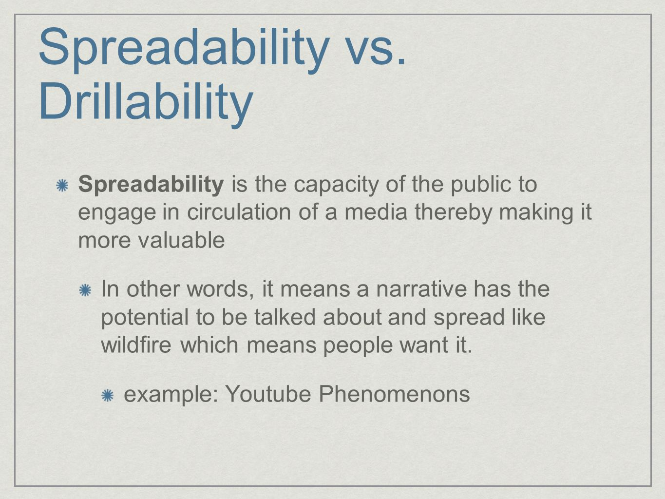 Spreadability vs. Drillability Spreadability is the capacity of the public to engage in circulation of a media thereby making it more valuable In othe