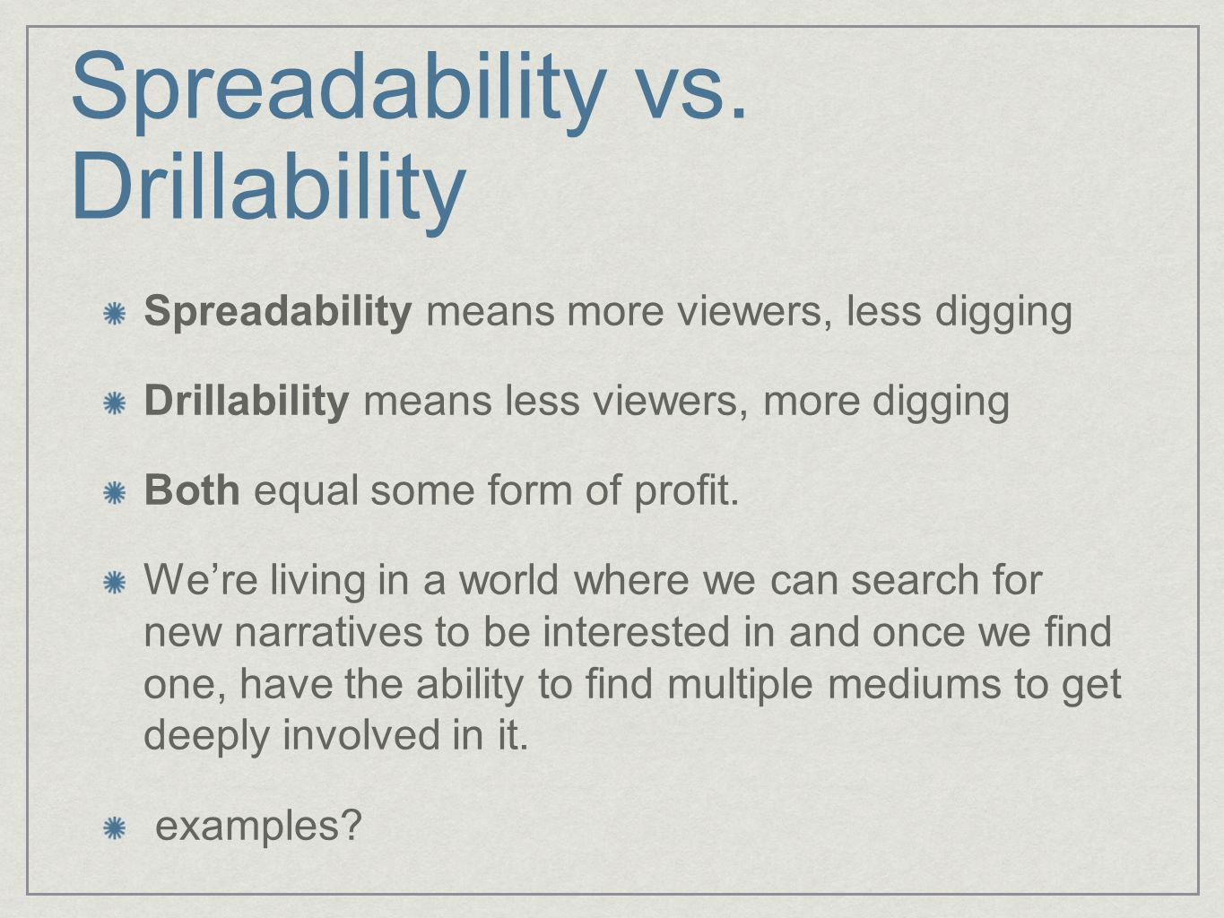 Spreadability vs. Drillability Spreadability means more viewers, less digging Drillability means less viewers, more digging Both equal some form of pr