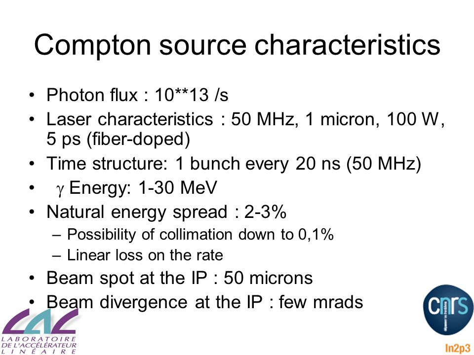 Compton source characteristics Photon flux : 10**13 /s Laser characteristics : 50 MHz, 1 micron, 100 W, 5 ps (fiber-doped) Time structure: 1 bunch every 20 ns (50 MHz)  Energy: 1-30 MeV Natural energy spread : 2-3% –Possibility of collimation down to 0,1% –Linear loss on the rate Beam spot at the IP : 50 microns Beam divergence at the IP : few mrads