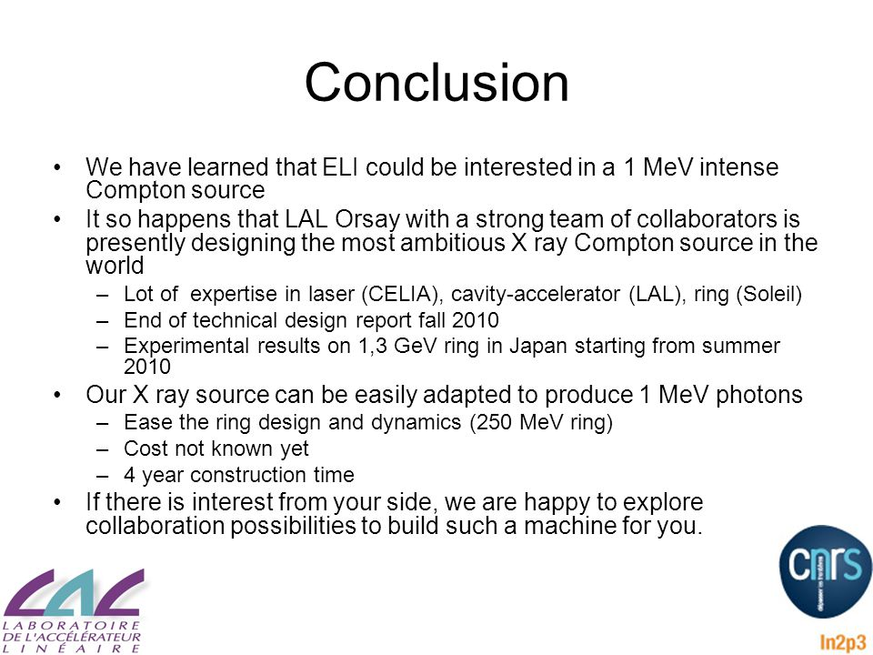 Conclusion We have learned that ELI could be interested in a 1 MeV intense Compton source It so happens that LAL Orsay with a strong team of collaborators is presently designing the most ambitious X ray Compton source in the world –Lot of expertise in laser (CELIA), cavity-accelerator (LAL), ring (Soleil) –End of technical design report fall 2010 –Experimental results on 1,3 GeV ring in Japan starting from summer 2010 Our X ray source can be easily adapted to produce 1 MeV photons –Ease the ring design and dynamics (250 MeV ring) –Cost not known yet –4 year construction time If there is interest from your side, we are happy to explore collaboration possibilities to build such a machine for you.