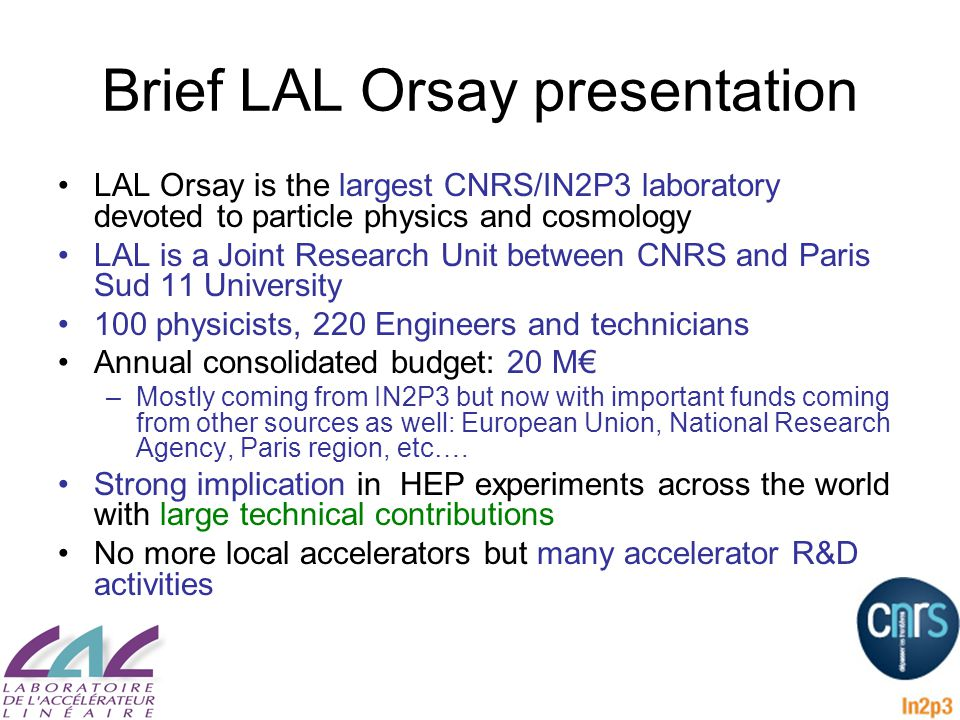 Brief LAL Orsay presentation LAL Orsay is the largest CNRS/IN2P3 laboratory devoted to particle physics and cosmology LAL is a Joint Research Unit between CNRS and Paris Sud 11 University 100 physicists, 220 Engineers and technicians Annual consolidated budget: 20 M€ –Mostly coming from IN2P3 but now with important funds coming from other sources as well: European Union, National Research Agency, Paris region, etc….