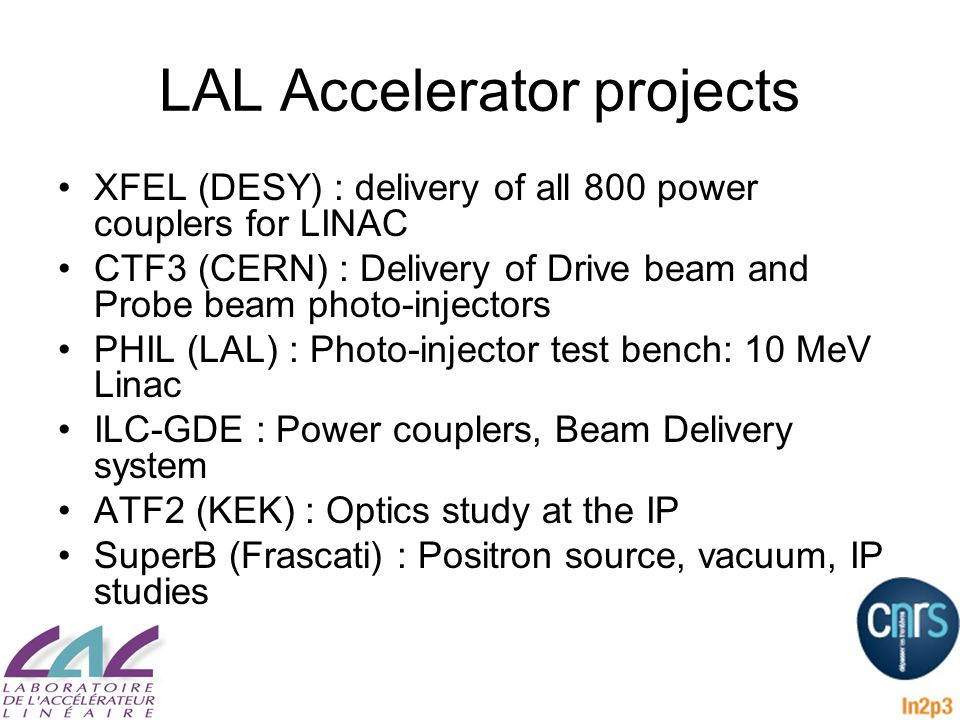 LAL Accelerator projects XFEL (DESY) : delivery of all 800 power couplers for LINAC CTF3 (CERN) : Delivery of Drive beam and Probe beam photo-injectors PHIL (LAL) : Photo-injector test bench: 10 MeV Linac ILC-GDE : Power couplers, Beam Delivery system ATF2 (KEK) : Optics study at the IP SuperB (Frascati) : Positron source, vacuum, IP studies