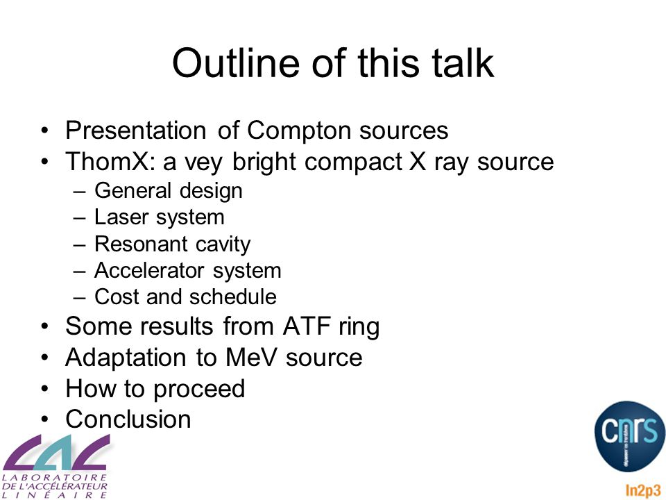 Outline of this talk Presentation of Compton sources ThomX: a vey bright compact X ray source –General design –Laser system –Resonant cavity –Accelerator system –Cost and schedule Some results from ATF ring Adaptation to MeV source How to proceed Conclusion