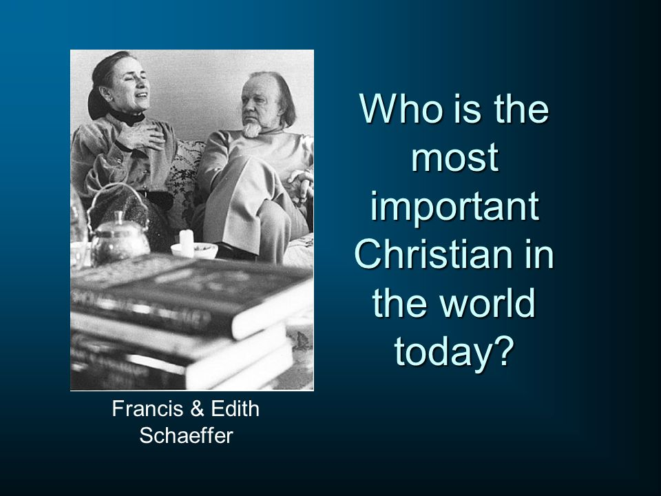 Who is the most important Christian in the world today? Francis & Edith Schaeffer