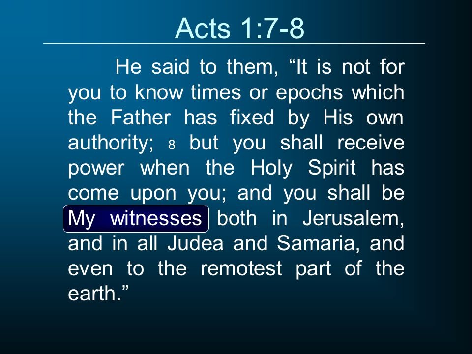 """Acts 1:7-8 He said to them, """"It is not for you to know times or epochs which the Father has fixed by His own authority; 8 but you shall receive power"""