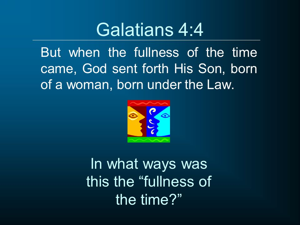"""Galatians 4:4 But when the fullness of the time came, God sent forth His Son, born of a woman, born under the Law. In what ways was this the """"fullness"""