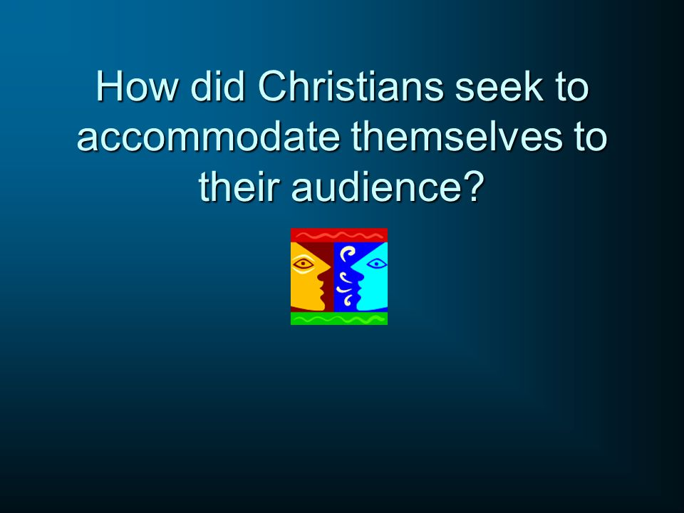 How did Christians seek to accommodate themselves to their audience?