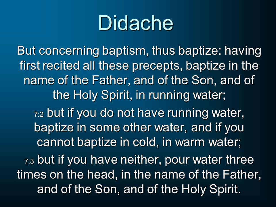 Didache But concerning baptism, thus baptize: having first recited all these precepts, baptize in the name of the Father, and of the Son, and of the H