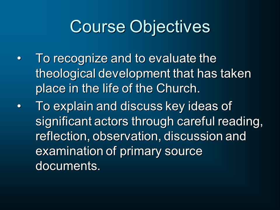 Course Objectives To recognize and to evaluate the theological development that has taken place in the life of the Church.To recognize and to evaluate