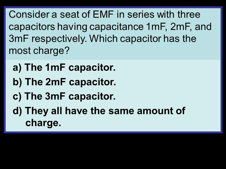 Consider a seat of EMF in series with three capacitors having capacitance 1mF, 2mF, and 3mF respectively.