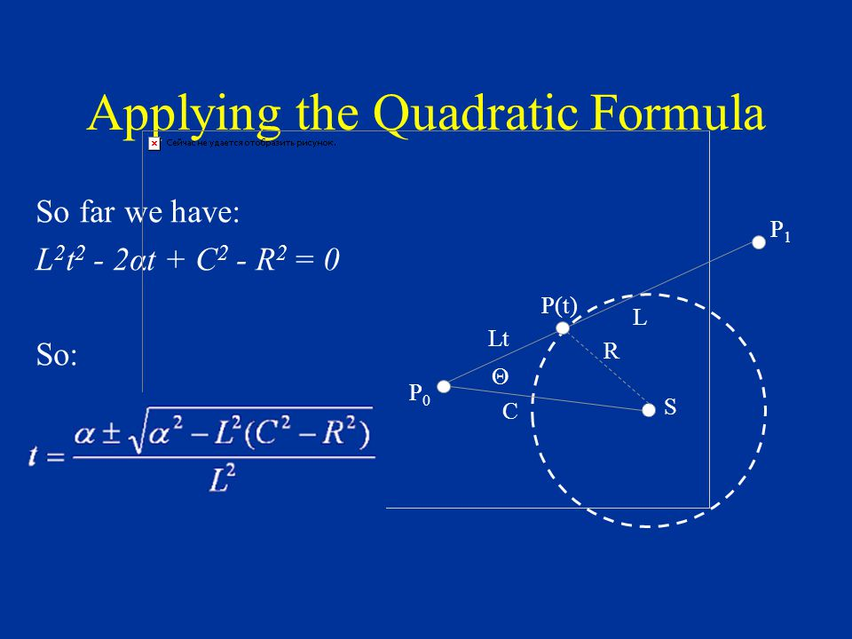 Applying the Quadratic Formula So far we have: L 2 t 2 - 2αt + C 2 - R 2 = 0 So: S R P1P1 C P(t) L Θ Lt P0P0