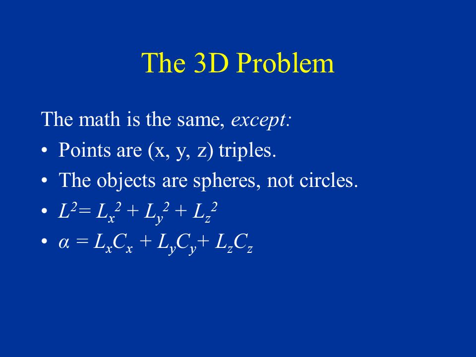 The 3D Problem The math is the same, except: Points are (x, y, z) triples.