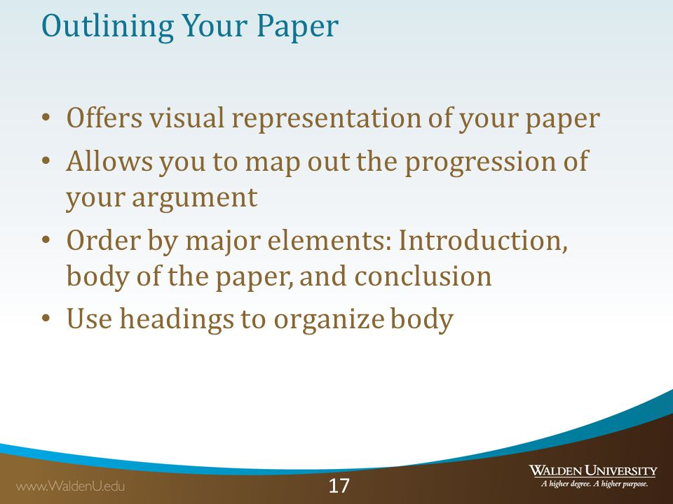 17 Outlining Your Paper Offers visual representation of your paper Allows you to map out the progression of your argument Order by major elements: Introduction, body of the paper, and conclusion Use headings to organize body