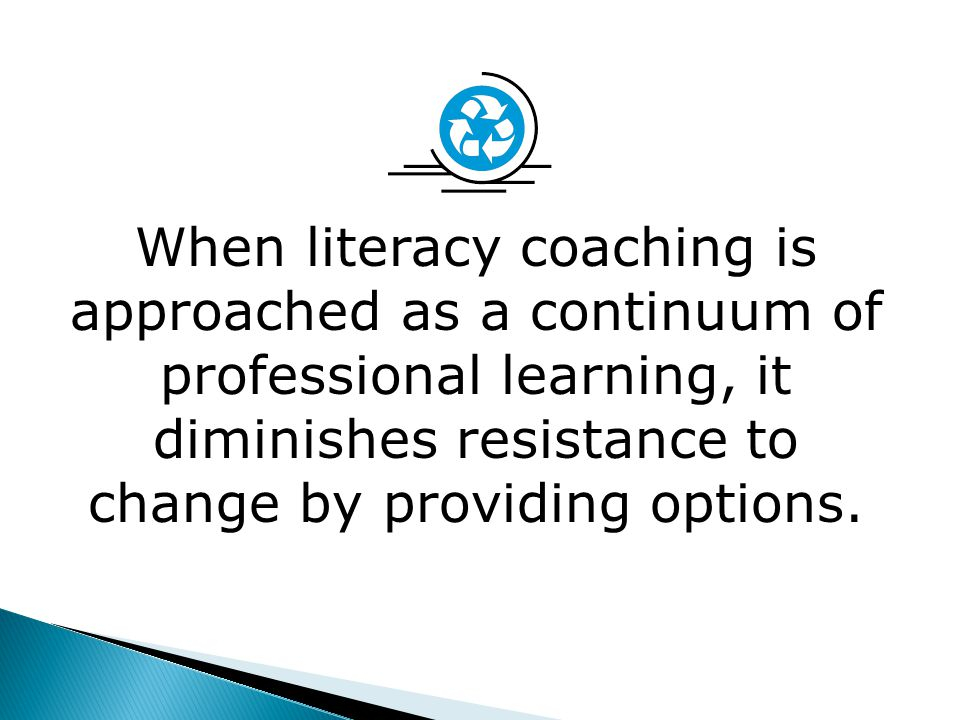 When literacy coaching is approached as a continuum of professional learning, it diminishes resistance to change by providing options.