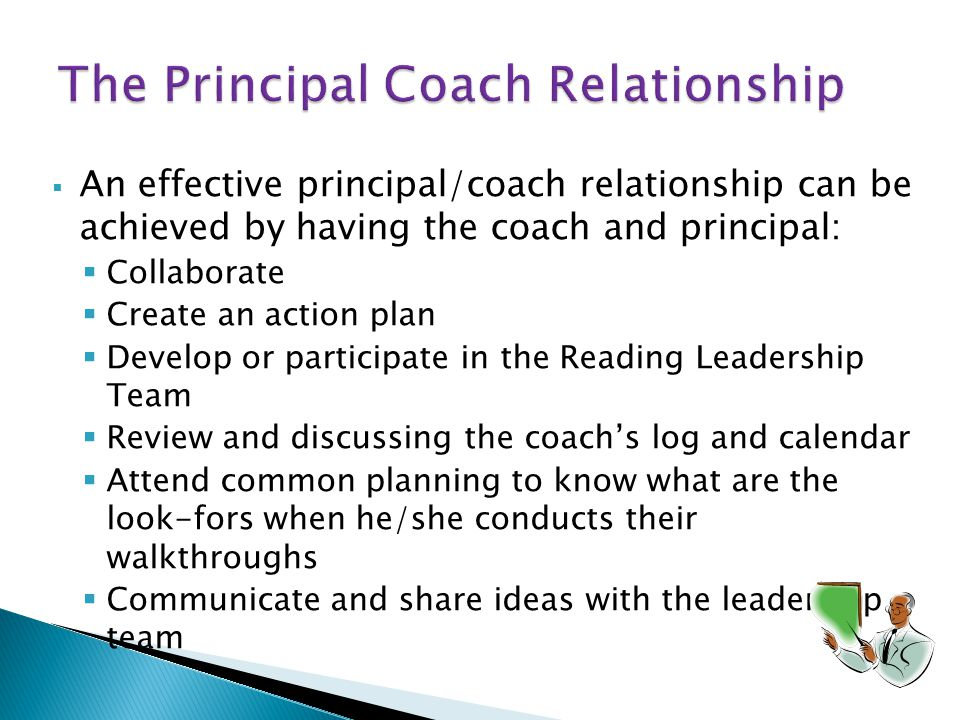  An effective principal/coach relationship can be achieved by having the coach and principal:  Collaborate  Create an action plan  Develop or participate in the Reading Leadership Team  Review and discussing the coach's log and calendar  Attend common planning to know what are the look-fors when he/she conducts their walkthroughs  Communicate and share ideas with the leadership team