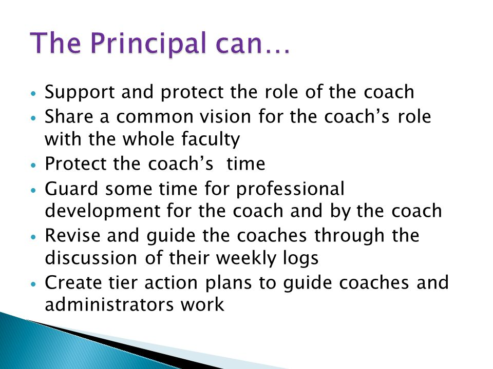 Support and protect the role of the coach Share a common vision for the coach's role with the whole faculty Protect the coach's time Guard some time for professional development for the coach and by the coach Revise and guide the coaches through the discussion of their weekly logs Create tier action plans to guide coaches and administrators work