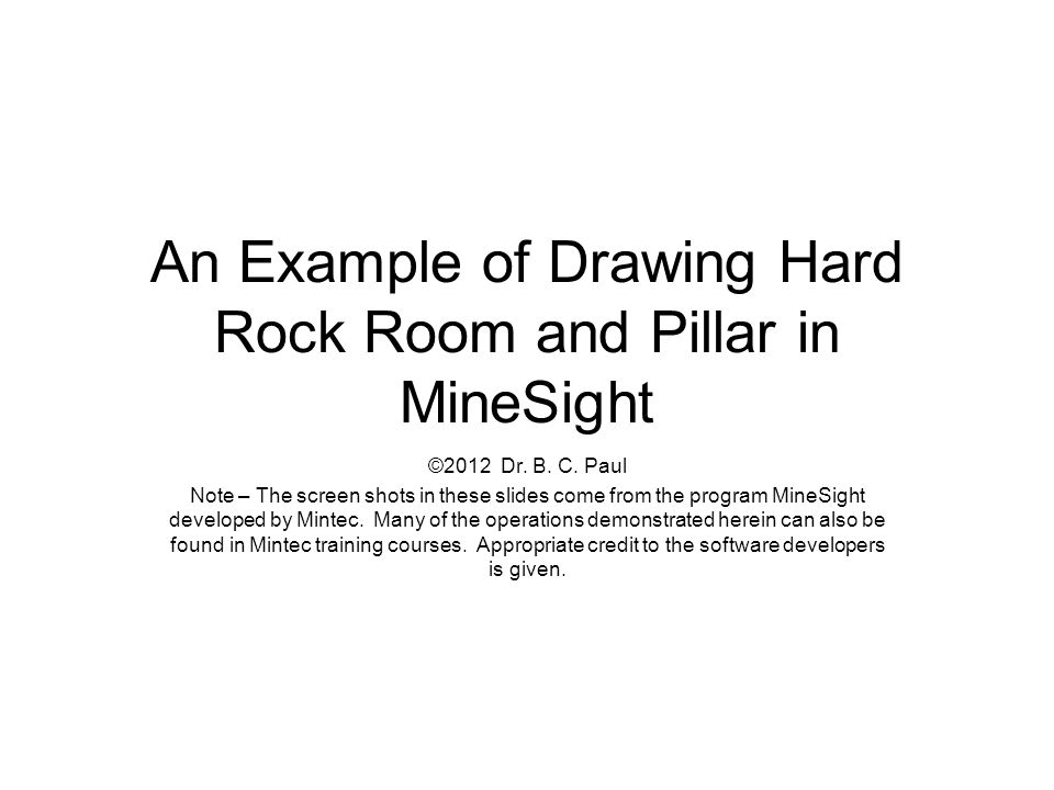 An Example of Drawing Hard Rock Room and Pillar in MineSight ©2012 Dr. B. C. Paul Note – The screen shots in these slides come from the program MineSi