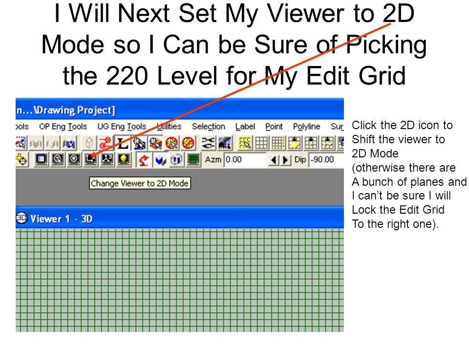 I Will Next Set My Viewer to 2D Mode so I Can be Sure of Picking the 220 Level for My Edit Grid Click the 2D icon to Shift the viewer to 2D Mode (othe