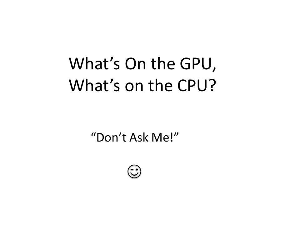 "What's On the GPU, What's on the CPU? ""Don't Ask Me!"""