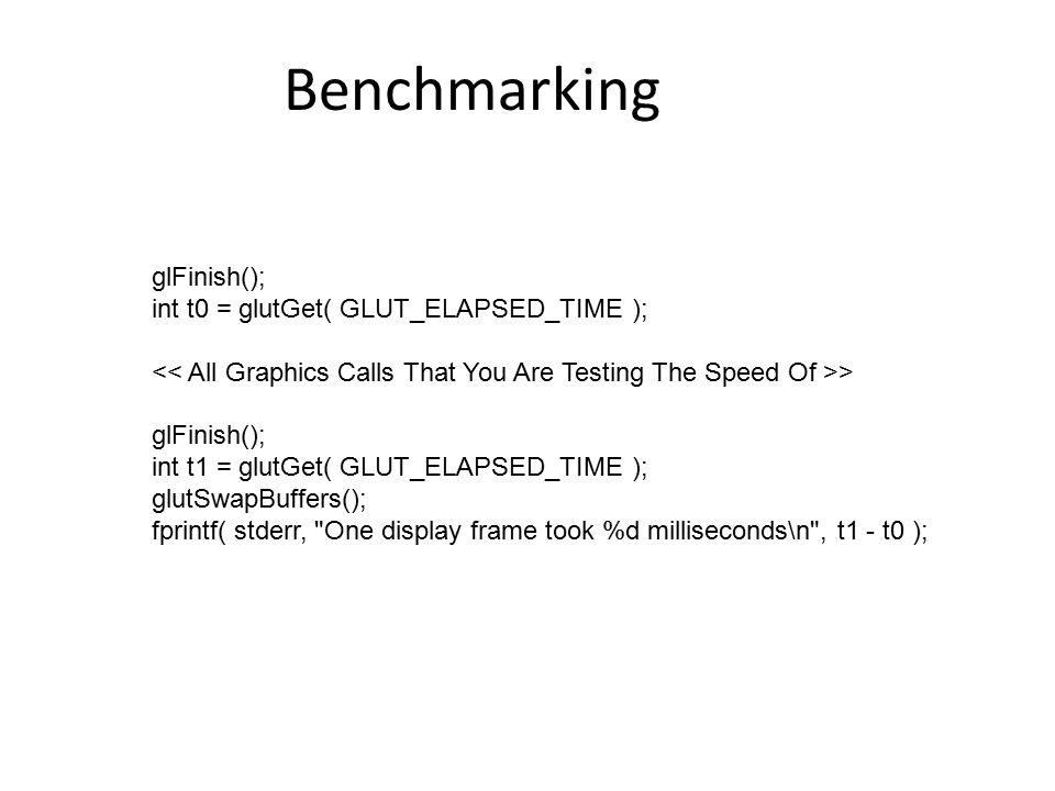 Benchmarking glFinish(); int t0 = glutGet( GLUT_ELAPSED_TIME ); > glFinish(); int t1 = glutGet( GLUT_ELAPSED_TIME ); glutSwapBuffers(); fprintf( stderr, One display frame took %d milliseconds\n , t1 - t0 );
