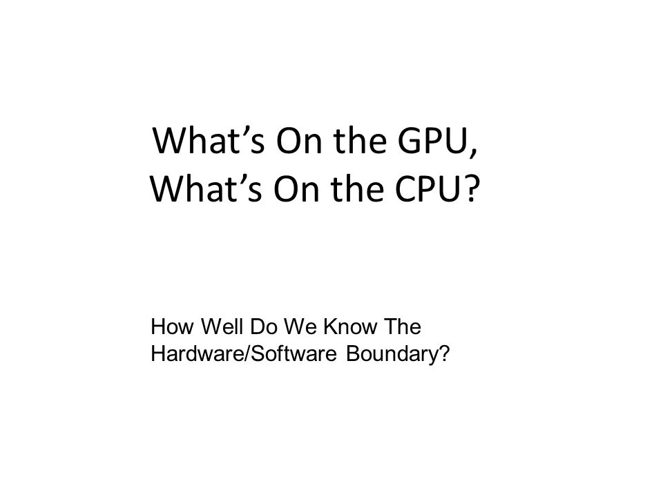 What's On the GPU, What's On the CPU How Well Do We Know The Hardware/Software Boundary