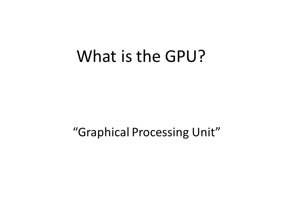 What is the GPU? Graphical Processing Unit
