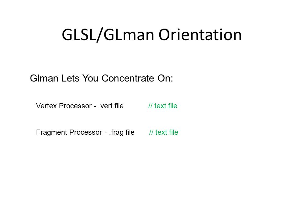 Glman Lets You Concentrate On: Vertex Processor -.vert file // text file Fragment Processor -.frag file // text file GLSL/GLman Orientation