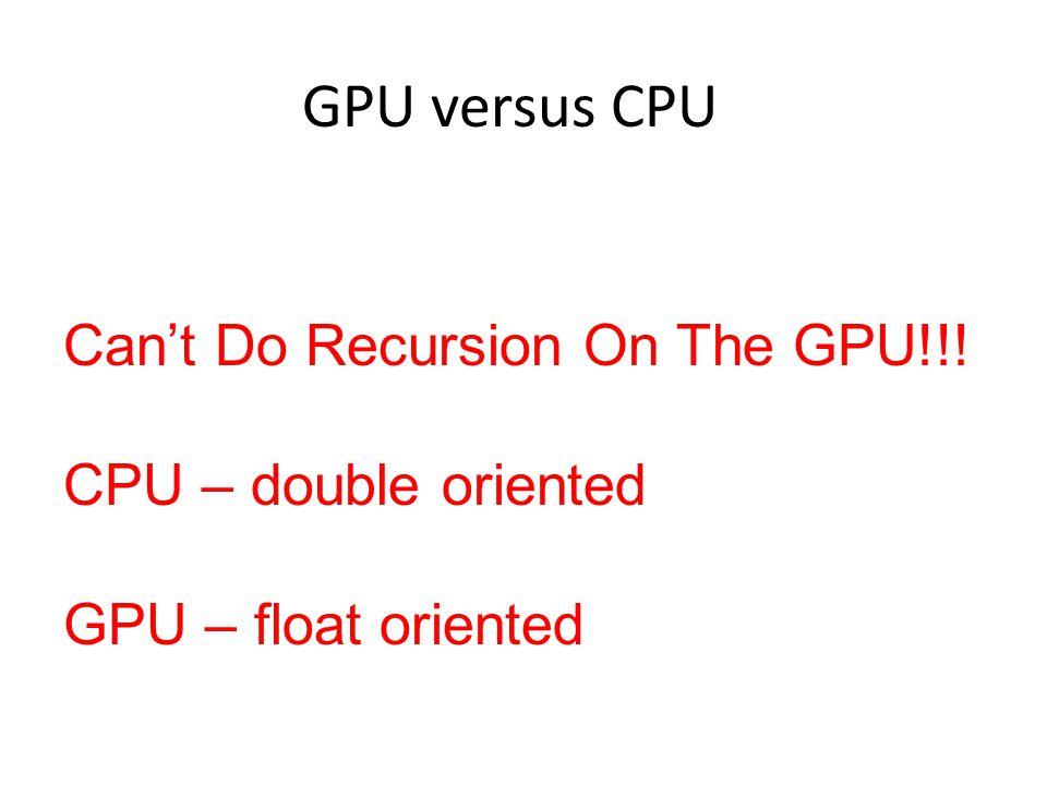 GPU versus CPU Can't Do Recursion On The GPU!!! CPU – double oriented GPU – float oriented