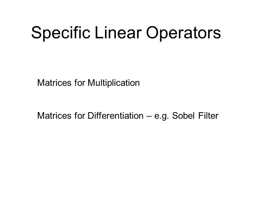 Specific Linear Operators Matrices for Multiplication Matrices for Differentiation – e.g. Sobel Filter