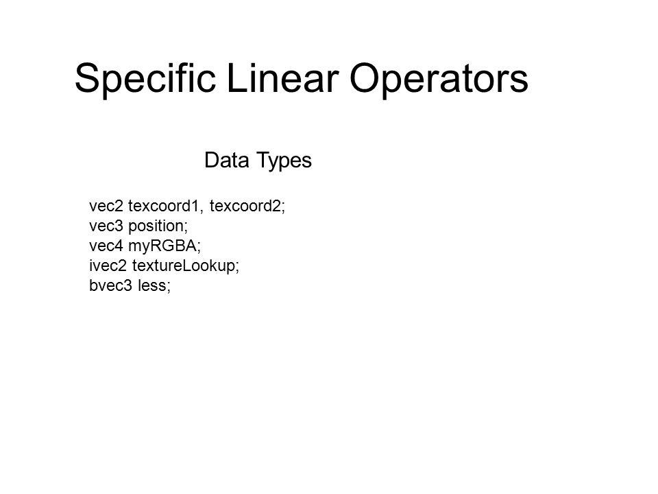Specific Linear Operators vec2 texcoord1, texcoord2; vec3 position; vec4 myRGBA; ivec2 textureLookup; bvec3 less; Data Types
