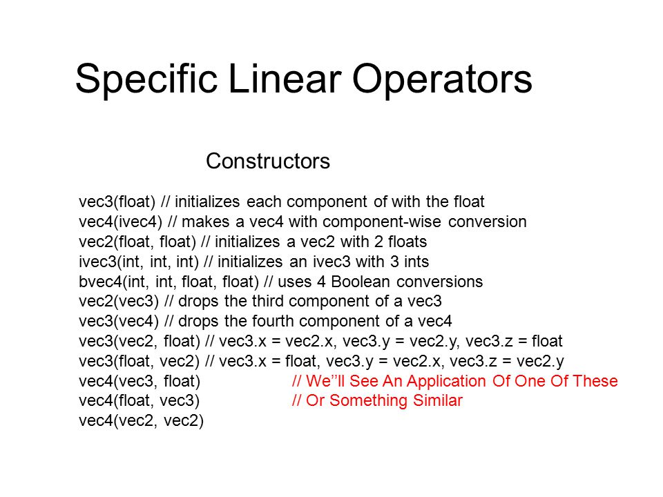 Specific Linear Operators vec3(float) // initializes each component of with the float vec4(ivec4) // makes a vec4 with component-wise conversion vec2(float, float) // initializes a vec2 with 2 floats ivec3(int, int, int) // initializes an ivec3 with 3 ints bvec4(int, int, float, float) // uses 4 Boolean conversions vec2(vec3) // drops the third component of a vec3 vec3(vec4) // drops the fourth component of a vec4 vec3(vec2, float) // vec3.x = vec2.x, vec3.y = vec2.y, vec3.z = float vec3(float, vec2) // vec3.x = float, vec3.y = vec2.x, vec3.z = vec2.y vec4(vec3, float) // We''ll See An Application Of One Of These vec4(float, vec3) // Or Something Similar vec4(vec2, vec2) Constructors