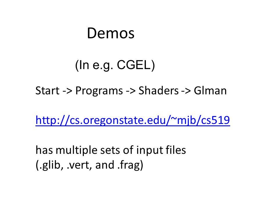 Demos Start -> Programs -> Shaders -> Glman http://cs.oregonstate.edu/~mjb/cs519 has multiple sets of input files (.glib,.vert, and.frag) (In e.g. CGE