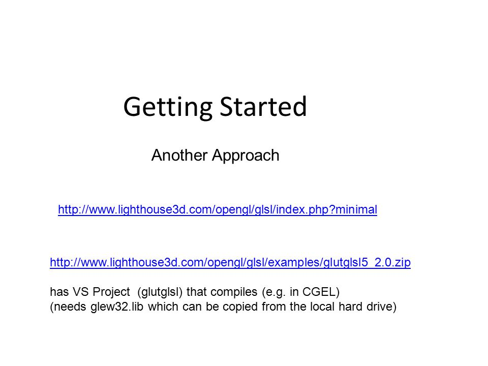 Getting Started http://www.lighthouse3d.com/opengl/glsl/index.php minimal http://www.lighthouse3d.com/opengl/glsl/examples/glutglsl5_2.0.zip has VS Project (glutglsl) that compiles (e.g.