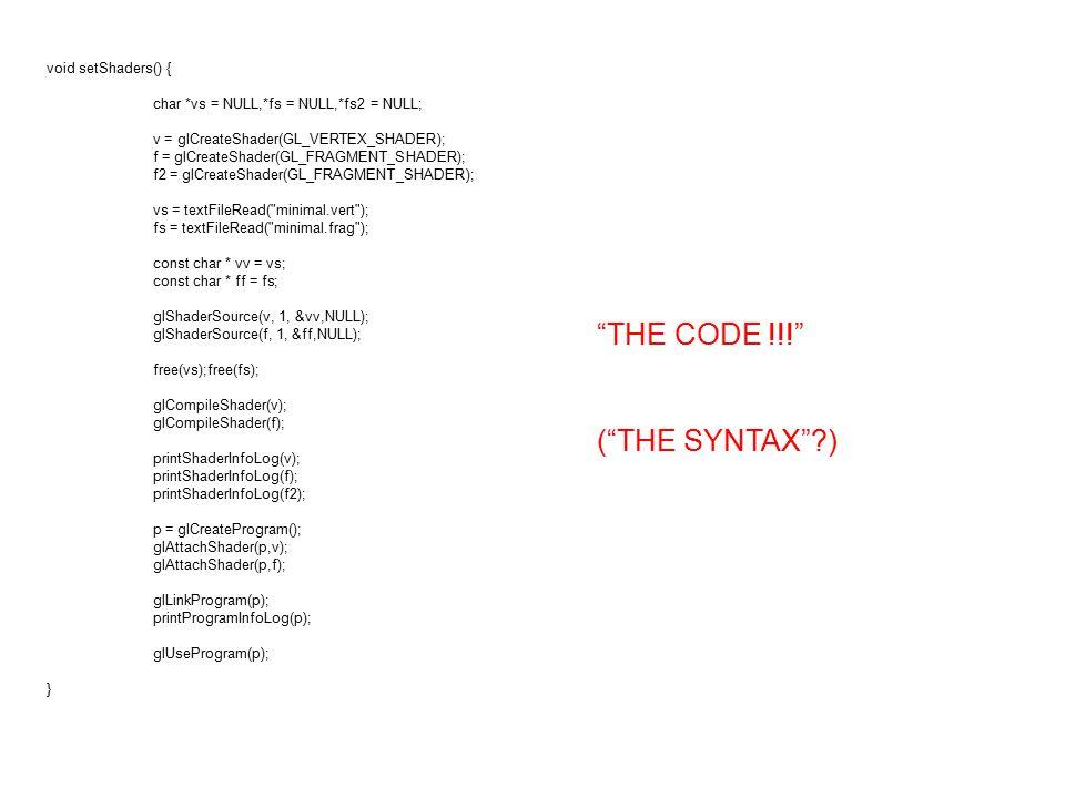 void setShaders() { char *vs = NULL,*fs = NULL,*fs2 = NULL; v = glCreateShader(GL_VERTEX_SHADER); f = glCreateShader(GL_FRAGMENT_SHADER); f2 = glCreateShader(GL_FRAGMENT_SHADER); vs = textFileRead( minimal.vert ); fs = textFileRead( minimal.frag ); const char * vv = vs; const char * ff = fs; glShaderSource(v, 1, &vv,NULL); glShaderSource(f, 1, &ff,NULL); free(vs);free(fs); glCompileShader(v); glCompileShader(f); printShaderInfoLog(v); printShaderInfoLog(f); printShaderInfoLog(f2); p = glCreateProgram(); glAttachShader(p,v); glAttachShader(p,f); glLinkProgram(p); printProgramInfoLog(p); glUseProgram(p); } THE CODE !!! ( THE SYNTAX )