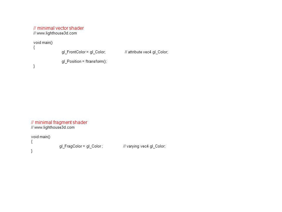 // minimal fragment shader // www.lighthouse3d.com void main() { gl_FragColor = gl_Color ; // varying vec4 gl_Color; } // minimal vector shader // www.lighthouse3d.com void main() { gl_FrontColor = gl_Color; // attribute vec4 gl_Color; gl_Position = ftransform(); }