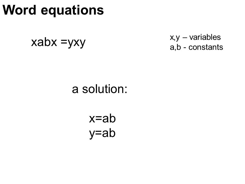 xabx =yxy x,y – variables a,b - constants a solution: x=ab y=ab Word equations