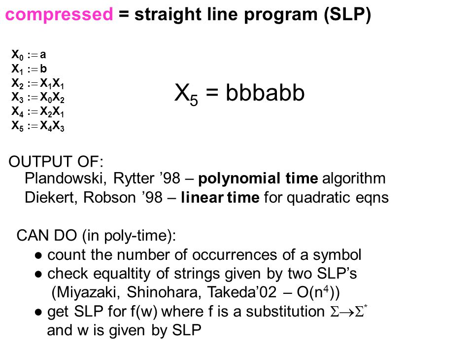 compressed = straight line program (SLP) X 0  a X 1  b X 2  X 1 X 1 X 3  X 0 X 2 X 4  X 2 X 1 X 5  X 4 X 3 X 5 = bbbabb Plandowski, Rytter '98 – polynomial time algorithm Diekert, Robson '98 – linear time for quadratic eqns OUTPUT OF: CAN DO (in poly-time): ● count the number of occurrences of a symbol ● check equaltity of strings given by two SLP's (Miyazaki, Shinohara, Takeda'02 – O(n 4 )) ● get SLP for f(w) where f is a substitution  * and w is given by SLP