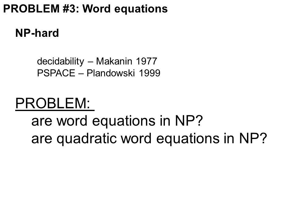 PROBLEM #3: Word equations PROBLEM: are word equations in NP? are quadratic word equations in NP? NP-hard decidability – Makanin 1977 PSPACE – Plandow