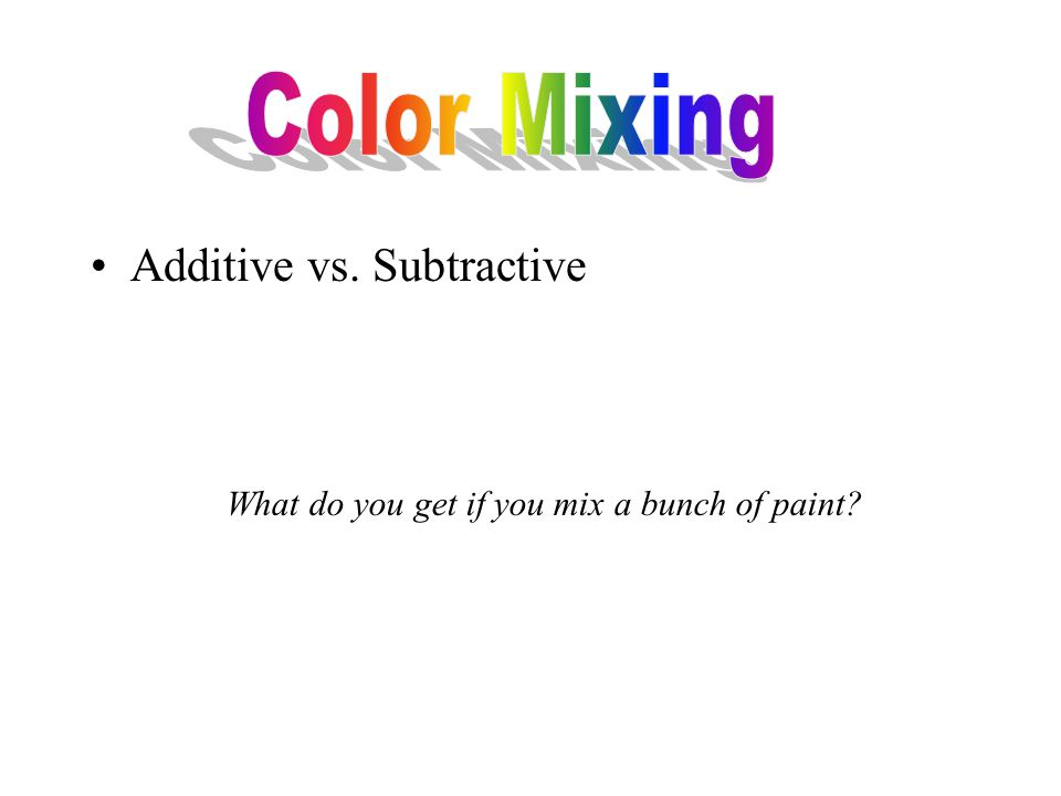 Additive vs. Subtractive What do you get if you mix a bunch of paint?
